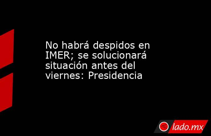 No habrá despidos en IMER; se solucionará situación antes del viernes: Presidencia. Noticias en tiempo real