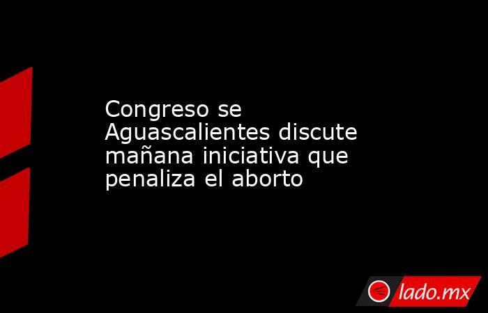 Congreso se Aguascalientes discute mañana iniciativa que penaliza el aborto. Noticias en tiempo real