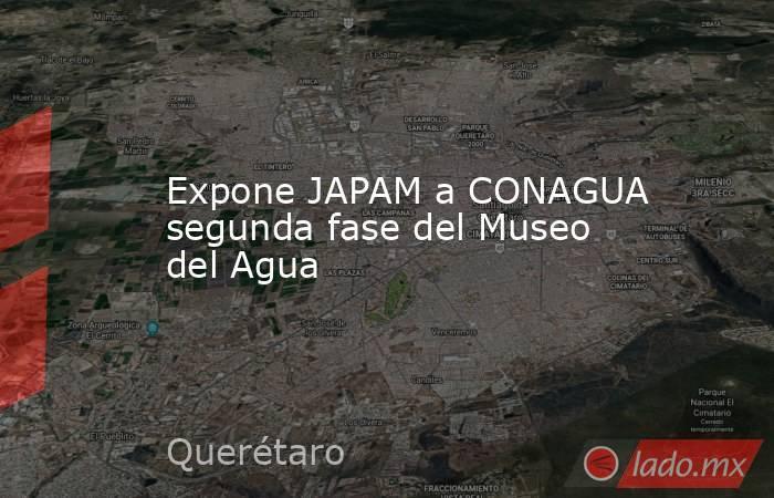 Expone JAPAM a CONAGUA segunda fase del Museo del Agua. Noticias en tiempo real
