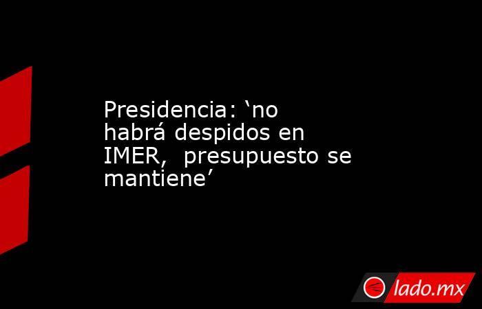 Presidencia: 'no habrá despidos en IMER,  presupuesto se mantiene'. Noticias en tiempo real