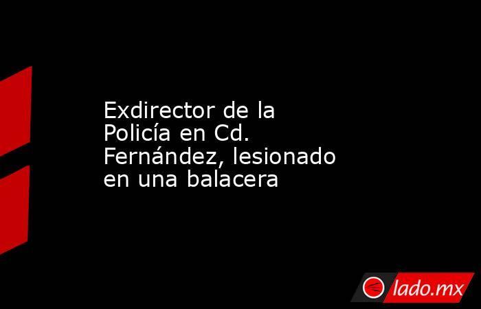 Exdirector de la Policía en Cd. Fernández, lesionado en una balacera. Noticias en tiempo real
