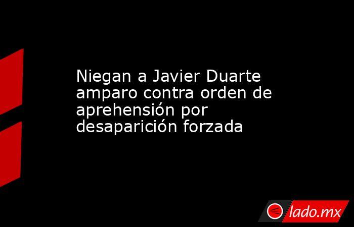 Niegan a Javier Duarte amparo contra orden de aprehensión por desaparición forzada. Noticias en tiempo real