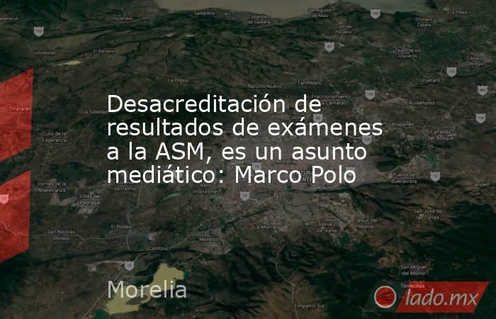 Desacreditación de resultados de exámenes a la ASM, es un asunto mediático: Marco Polo. Noticias en tiempo real