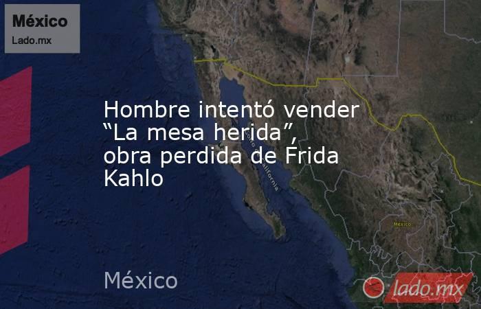 """Hombre intentó vender """"La mesa herida"""", obra perdida de Frida Kahlo. Noticias en tiempo real"""
