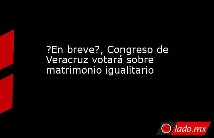 ?En breve?, Congreso de Veracruz votará sobre matrimonio igualitario. Noticias en tiempo real