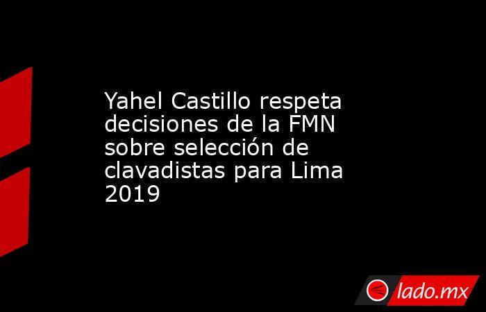Yahel Castillo respeta decisiones de la FMN sobre selección de clavadistas para Lima 2019. Noticias en tiempo real