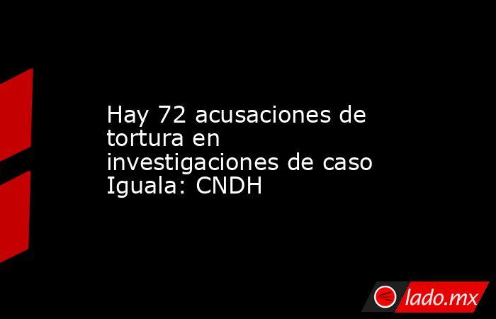 Hay 72 acusaciones de tortura en investigaciones de caso Iguala: CNDH. Noticias en tiempo real