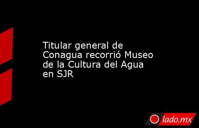 Titular general de Conagua recorrió Museo de la Cultura del Agua en SJR. Noticias en tiempo real