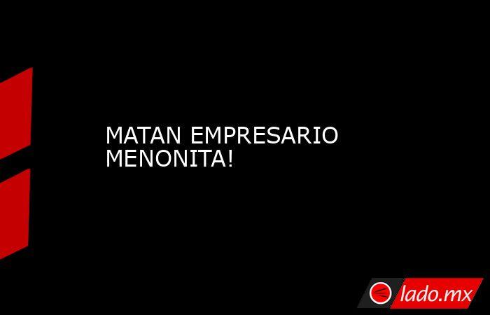 MATAN EMPRESARIO MENONITA!. Noticias en tiempo real