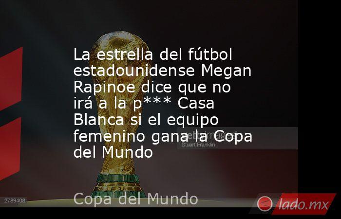 La estrella del fútbol estadounidense Megan Rapinoe dice que no irá a la p*** Casa Blanca si el equipo femenino gana la Copa del Mundo. Noticias en tiempo real