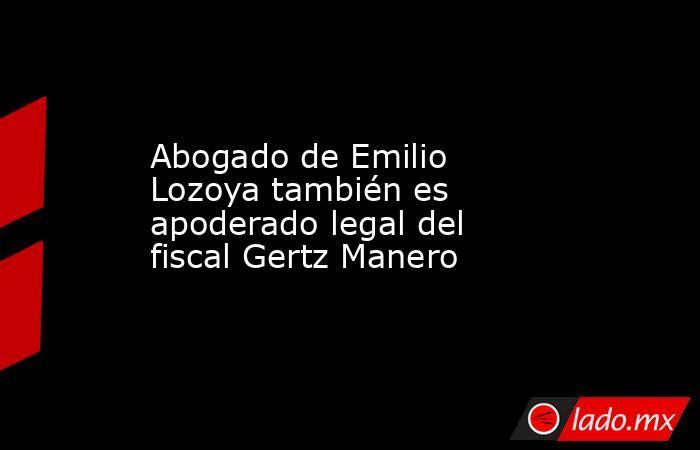 Abogado de Emilio Lozoya también es apoderado legal del fiscal Gertz Manero. Noticias en tiempo real