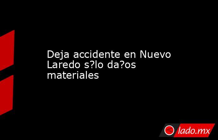 Deja accidente en Nuevo Laredo s?lo da?os materiales. Noticias en tiempo real