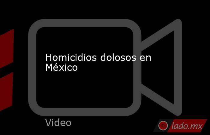 Homicidios dolosos en México. Noticias en tiempo real
