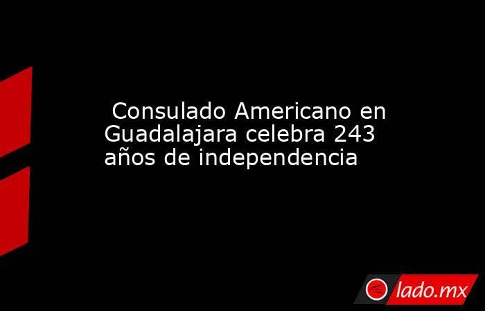 Consulado Americano en Guadalajara celebra 243 años de independencia. Noticias en tiempo real