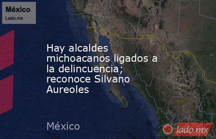Hay alcaldes michoacanos ligados a la delincuencia; reconoce Silvano Aureoles. Noticias en tiempo real