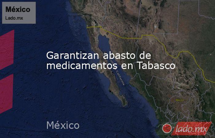 Garantizan abasto de medicamentos en Tabasco. Noticias en tiempo real