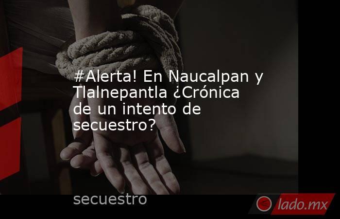 #Alerta! En Naucalpan y Tlalnepantla ¿Crónica de un intento de secuestro?. Noticias en tiempo real