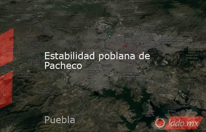 Estabilidad poblana de Pacheco. Noticias en tiempo real