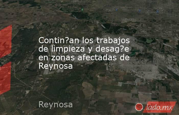 Contin?an los trabajos de limpieza y desag?e en zonas afectadas de Reynosa. Noticias en tiempo real