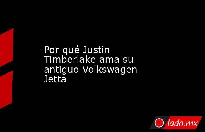Por qué Justin Timberlake ama su antiguo Volkswagen Jetta. Noticias en tiempo real