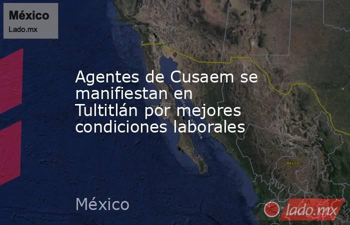 Agentes de Cusaem se manifiestan en Tultitlán por mejores condiciones laborales. Noticias en tiempo real