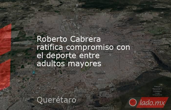 Roberto Cabrera ratifica compromiso con el deporte entre adultos mayores. Noticias en tiempo real
