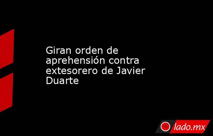 Giran orden de aprehensión contra extesorero de Javier Duarte. Noticias en tiempo real