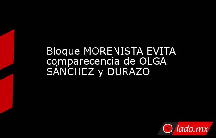 Bloque MORENISTA EVITA comparecencia de OLGA SÁNCHEZ y DURAZO. Noticias en tiempo real