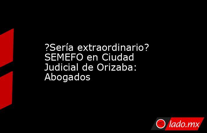 ?Sería extraordinario? SEMEFO en Ciudad Judicial de Orizaba: Abogados. Noticias en tiempo real