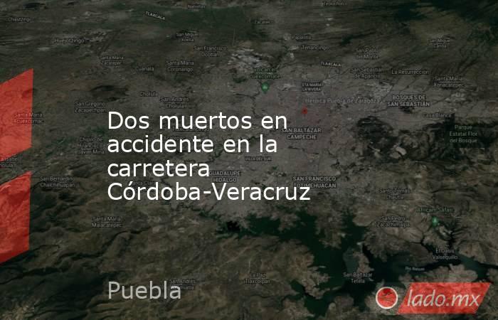 Dos muertos en accidente en la carretera Córdoba-Veracruz. Noticias en tiempo real