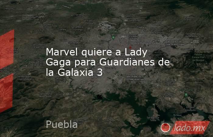Marvel quiere a Lady Gaga para Guardianes de la Galaxia 3. Noticias en tiempo real