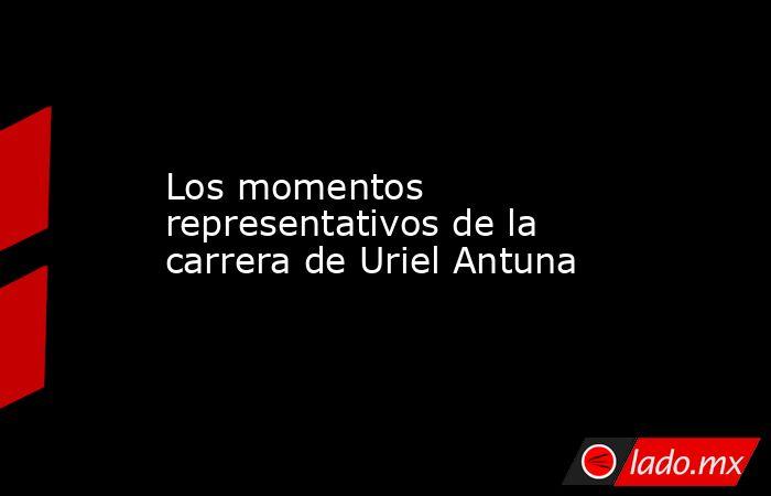 Los momentos representativos de la carrera de Uriel Antuna. Noticias en tiempo real
