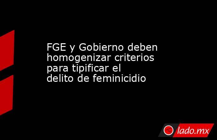 FGE y Gobierno deben homogenizar criterios para tipificar el delito de feminicidio. Noticias en tiempo real