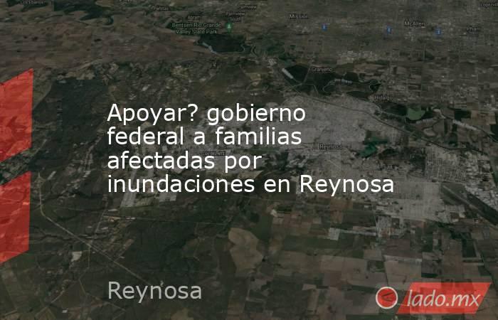 Apoyar? gobierno federal a familias afectadas por inundaciones en Reynosa. Noticias en tiempo real
