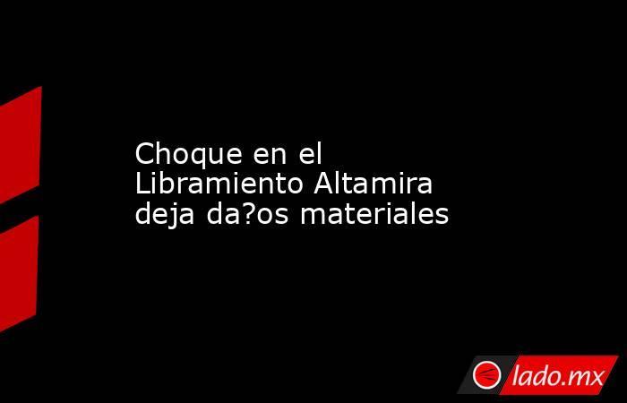 Choque en el Libramiento Altamira deja da?os materiales. Noticias en tiempo real