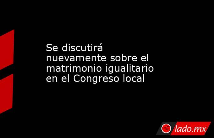 Se discutirá nuevamente sobre el matrimonio igualitario en el Congreso local. Noticias en tiempo real