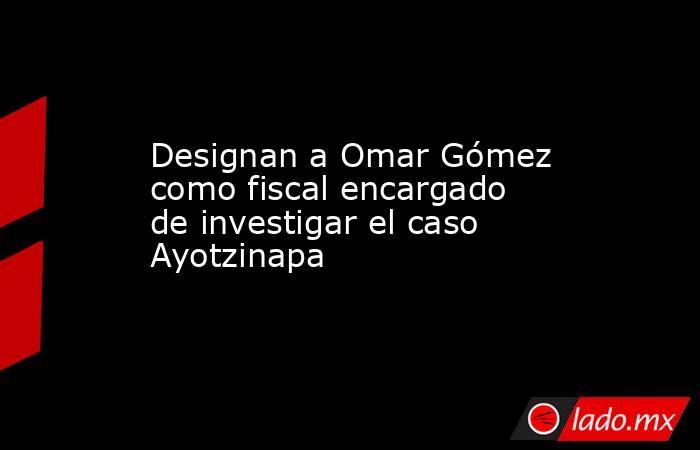 Designan a Omar Gómez como fiscal encargado de investigar el caso Ayotzinapa. Noticias en tiempo real