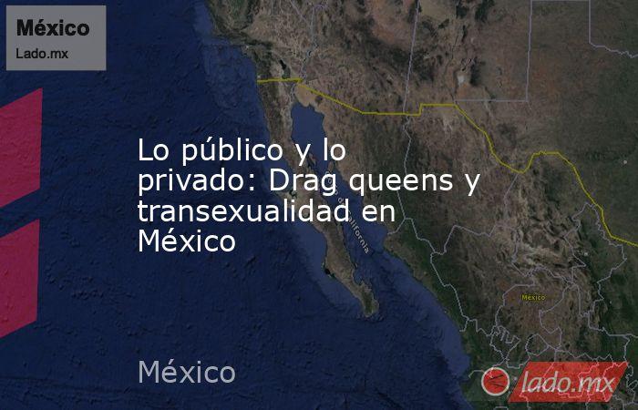 Lo público y lo privado: Drag queens y transexualidad en México. Noticias en tiempo real