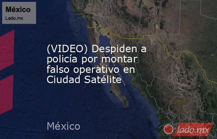 (VIDEO) Despiden a policía por montar falso operativo en Ciudad Satélite. Noticias en tiempo real