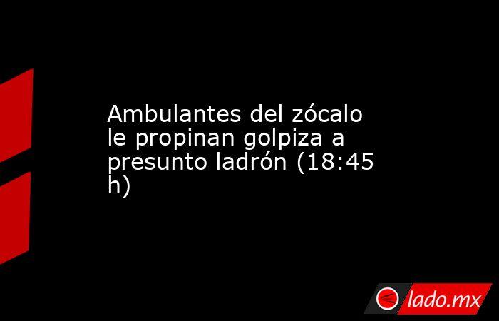 Ambulantes del zócalo le propinan golpiza a presunto ladrón (18:45 h). Noticias en tiempo real