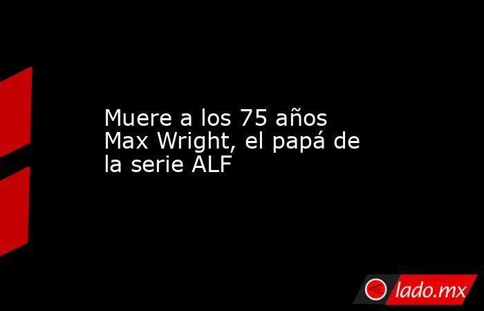 Muere a los 75 años Max Wright, el papá de la serie ALF. Noticias en tiempo real