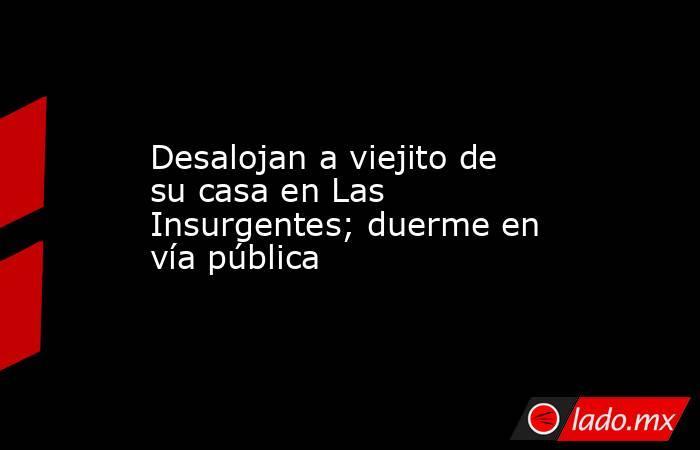 Desalojan a viejito de su casa en Las Insurgentes; duerme en vía pública. Noticias en tiempo real