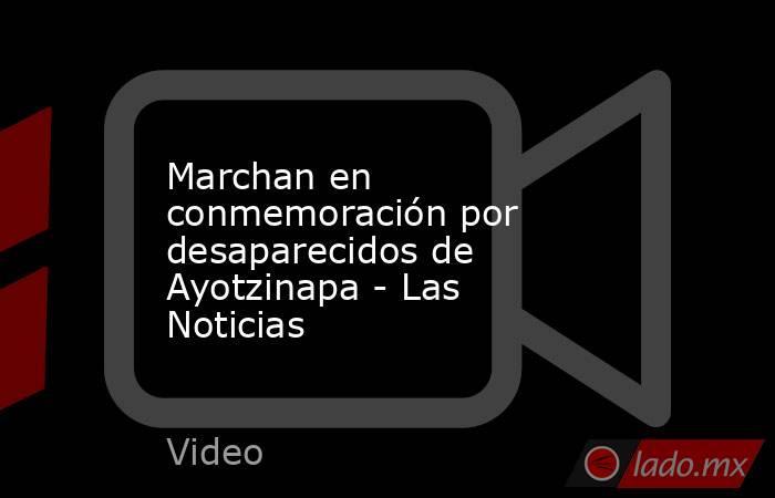Marchan en conmemoración por desaparecidos de Ayotzinapa - Las Noticias. Noticias en tiempo real