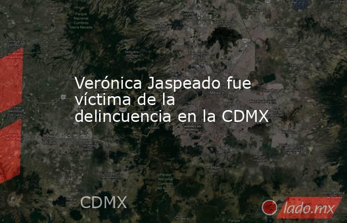 Verónica Jaspeado fue víctima de la delincuencia en la CDMX. Noticias en tiempo real