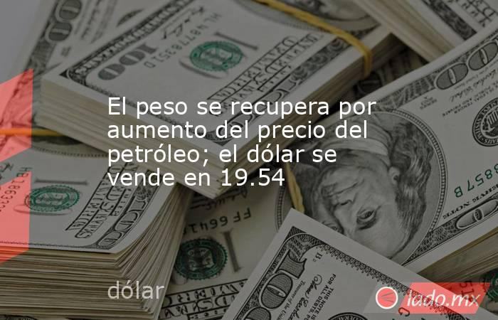 El peso se recupera por aumento del precio del petróleo; el dólar se vende en 19.54. Noticias en tiempo real