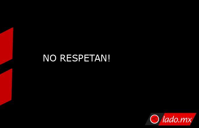 NO RESPETAN!. Noticias en tiempo real
