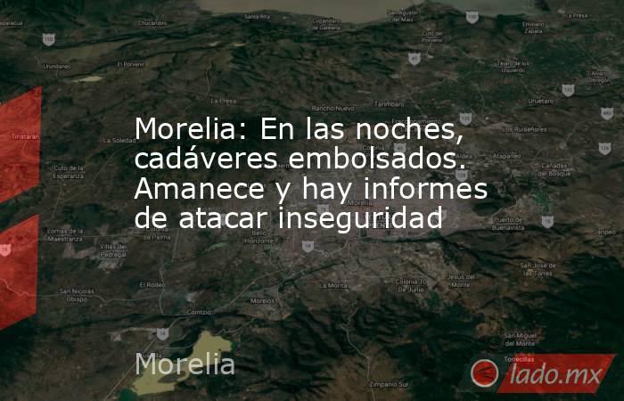 Morelia: En las noches, cadáveres embolsados. Amanece y hay informes de atacar inseguridad. Noticias en tiempo real
