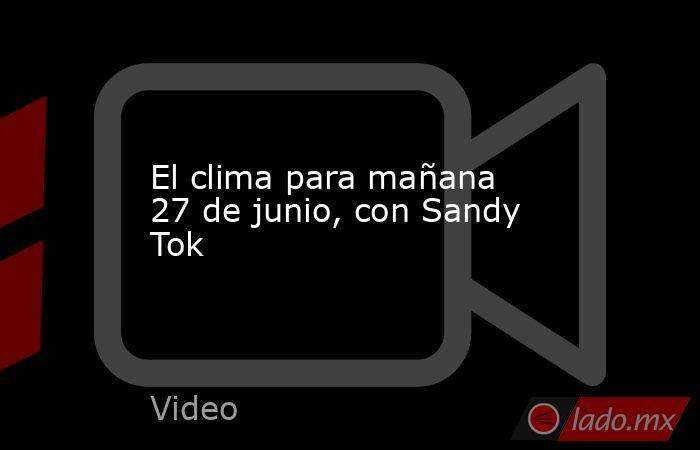 El clima para mañana 27 de junio, con Sandy Tok. Noticias en tiempo real