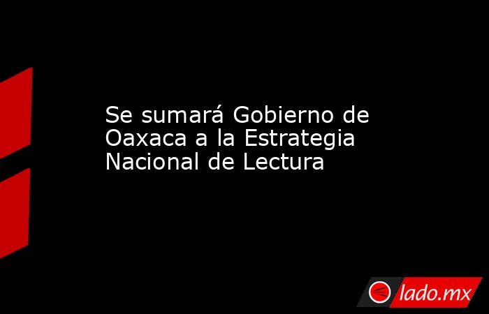 Se sumará Gobierno de Oaxaca a la Estrategia Nacional de Lectura. Noticias en tiempo real