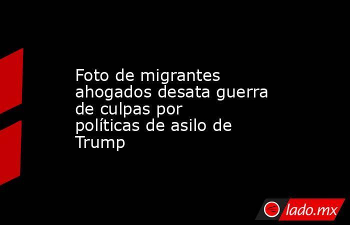 Foto de migrantes ahogados desata guerra de culpas por políticas de asilo de Trump. Noticias en tiempo real